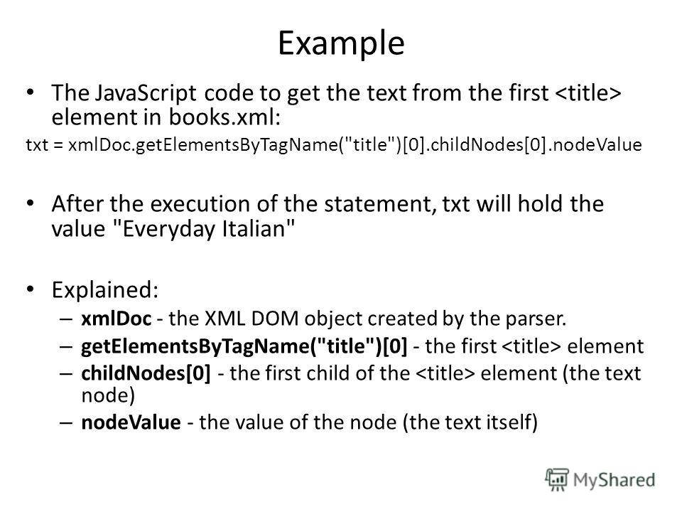Example The JavaScript code to get the text from the first element in books.xml: txt = xmlDoc.getElementsByTagName(