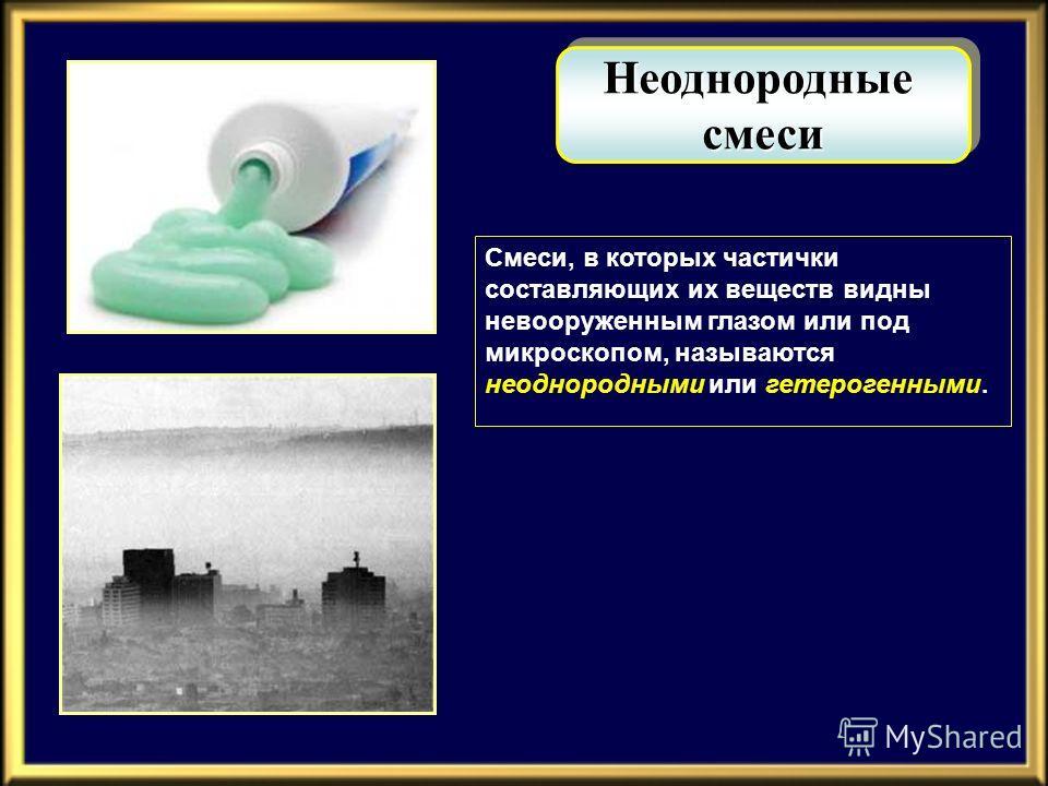 Неоднородныесмеси Неоднородныесмеси Смеси, в которых частички составляющих их веществ видны невооруженным глазом или под микроскопом, называются неоднородными или гетерогенными.