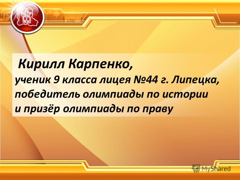 Кирилл Карпенко, ученик 9 класса лицея 44 г. Липецка, победитель олимпиады по истории и призёр олимпиады по праву