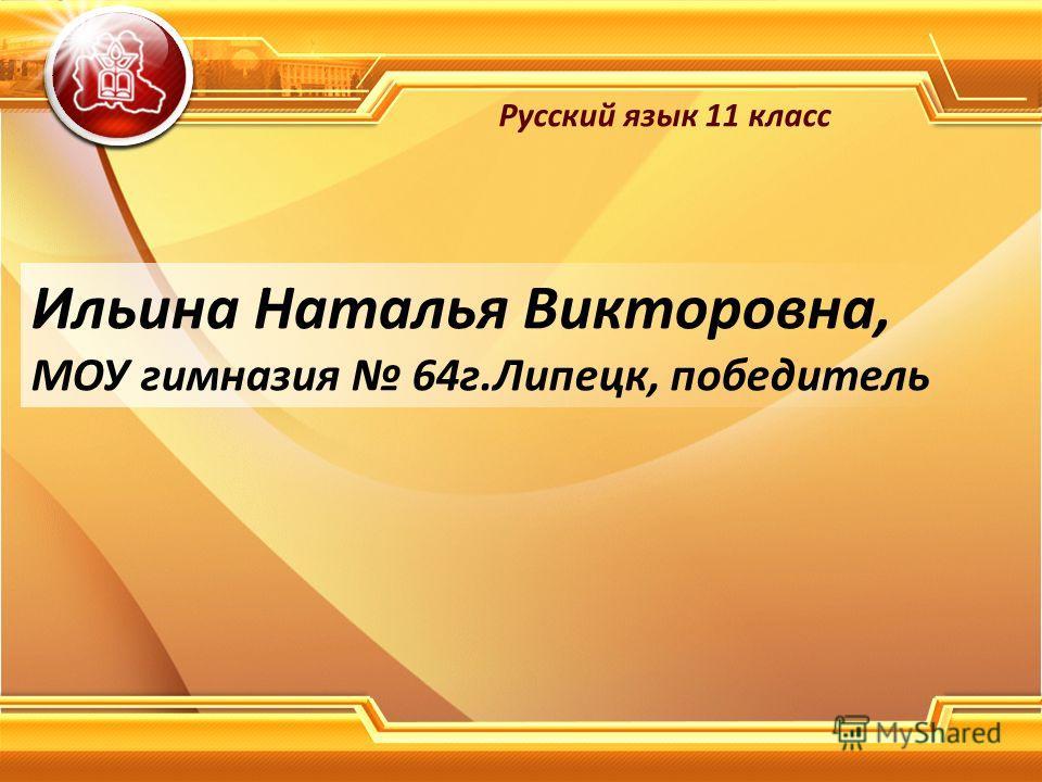Ильина Наталья Викторовна, МОУ гимназия 64 г.Липецк, победитель Русский язык 11 класс
