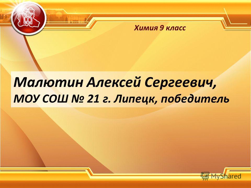 Малютин Алексей Сергеевич, МОУ СОШ 21 г. Липецк, победитель Химия 9 класс