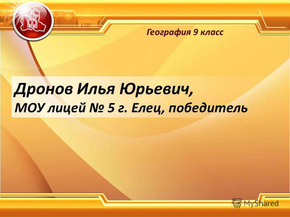 Дронов Илья Юрьевич, МОУ лицей 5 г. Елец, победитель География 9 класс
