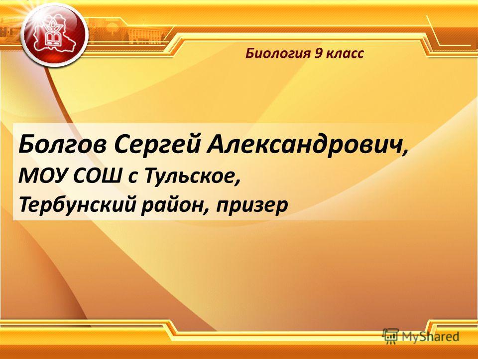 Болгов Сергей Александрович, МОУ СОШ с Тульское, Тербунский район, призер Биология 9 класс