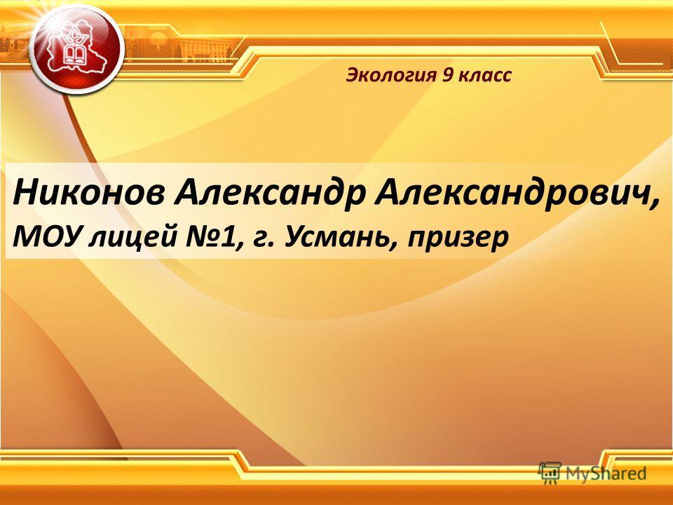 Никонов Александр Александрович, МОУ лицей 1, г. Усмань, призер Экология 9 класс