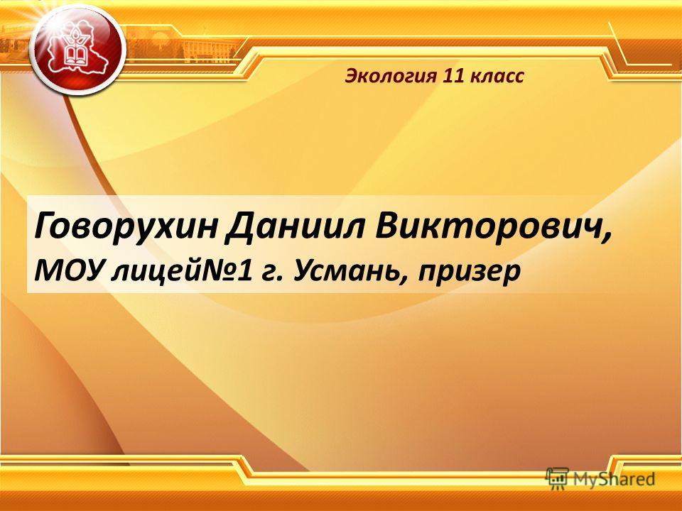 Говорухин Даниил Викторович, МОУ лицей 1 г. Усмань, призер Экология 11 класс