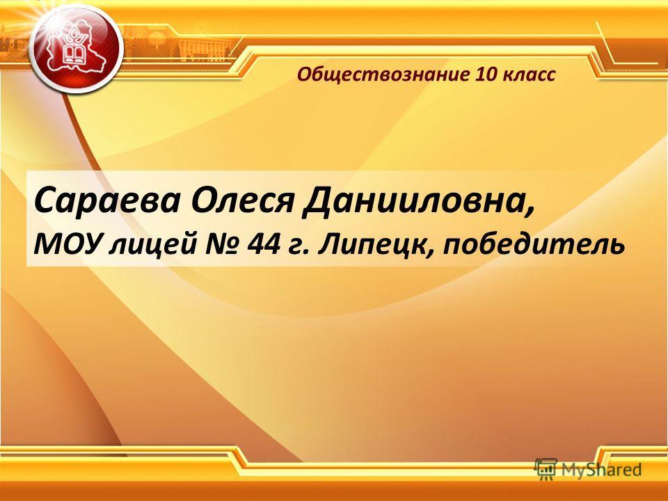 Сараева Олеся Данииловна, МОУ лицей 44 г. Липецк, победитель Обществознание 10 класс