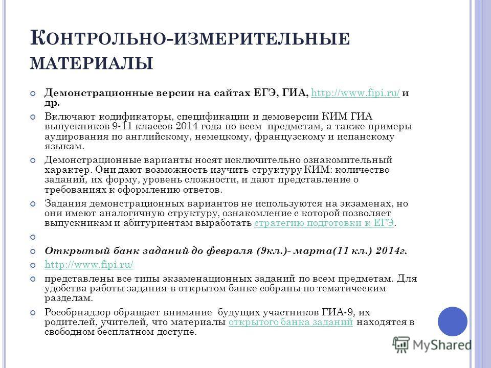 К ОНТРОЛЬНО - ИЗМЕРИТЕЛЬНЫЕ МАТЕРИАЛЫ Демонстрационные версии на сайтах ЕГЭ, ГИА, http://www.fipi.ru/ и др. http://www.fipi.ru/ Включают кодификаторы, спецификации и демоверсии КИМ ГИА выпускников 9-11 классов 2014 года по всем предметам, а также при