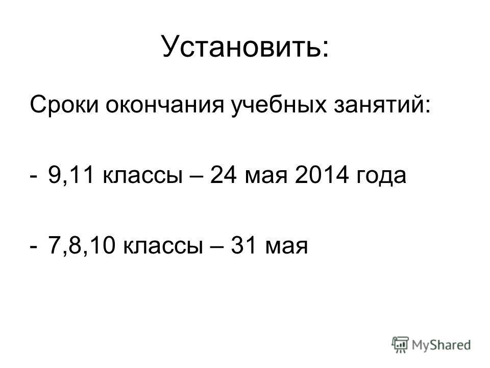 Установить: Сроки окончания учебных занятий: -9,11 классы – 24 мая 2014 года -7,8,10 классы – 31 мая