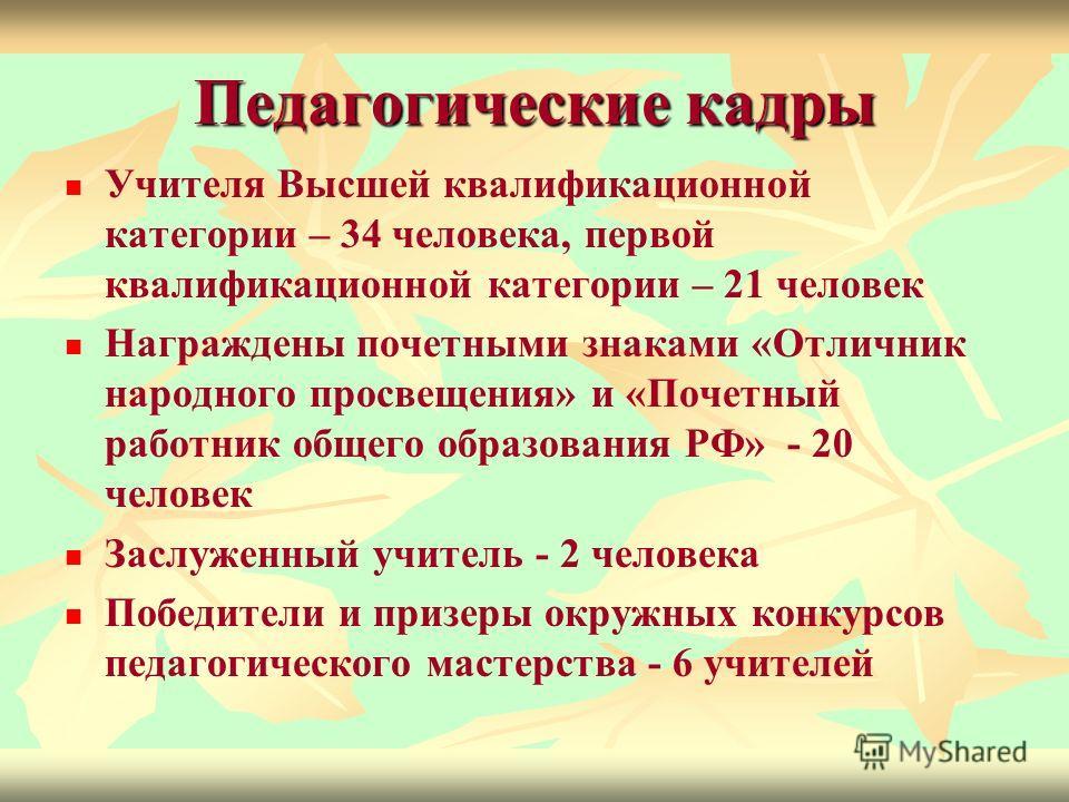 Педагогические кадры Учителя Высшей квалификационной категории – 34 человека, первой квалификационной категории – 21 человек Награждены почетными знаками «Отличник народного просвещения» и «Почетный работник общего образования РФ» - 20 человек Заслуж