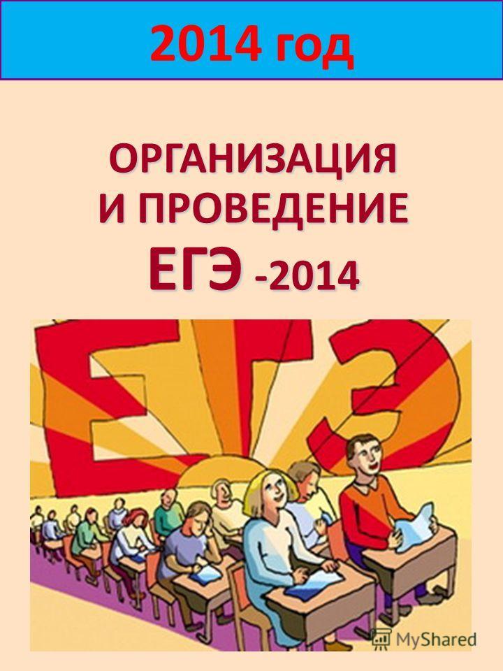 ОРГАНИЗАЦИЯ И ПРОВЕДЕНИЕ ЕГЭ -2014 2014 год
