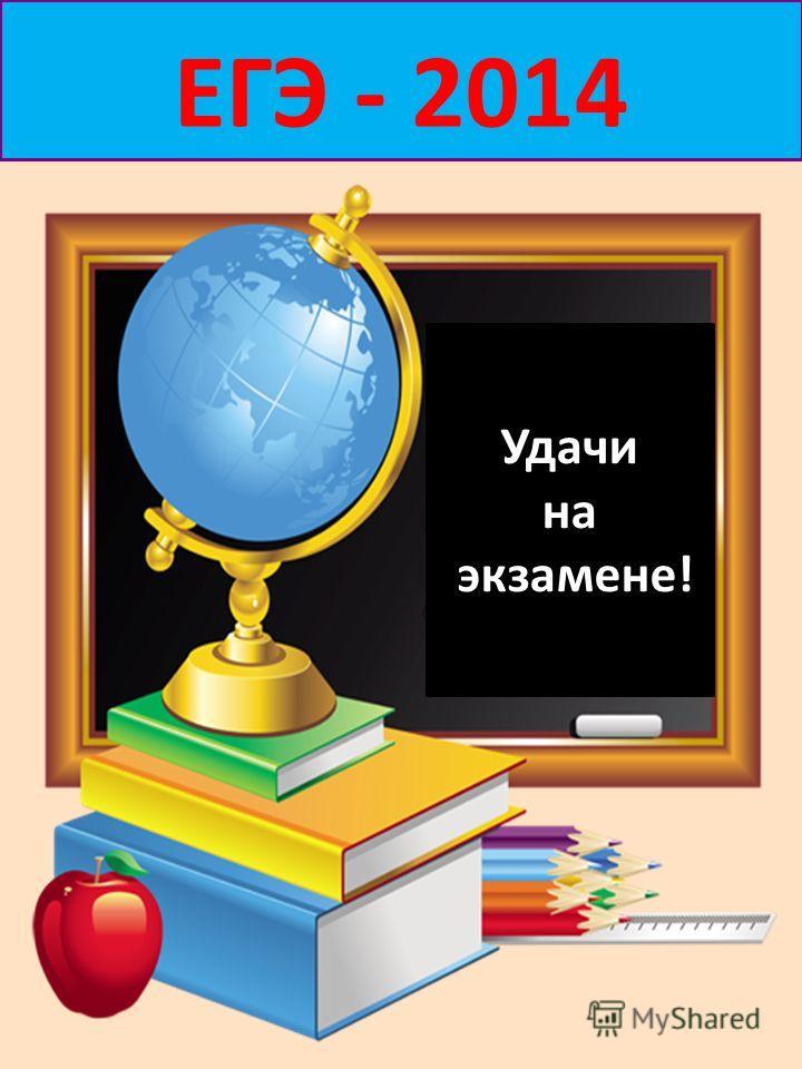 Удачи на экзамене! ЕГЭ - 2014 Удачи на экзамене!