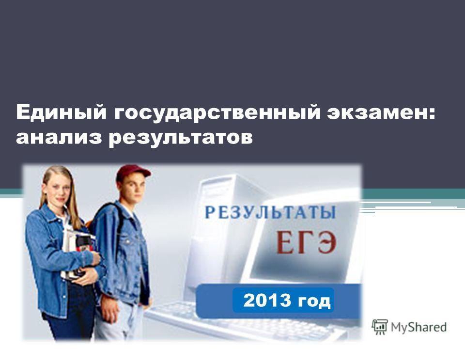 Единый государственный экзамен: анализ результатов 2013 год