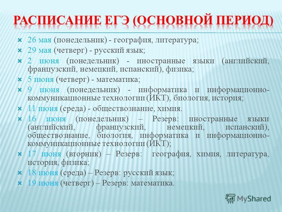 26 мая (понедельник) - география, литература; 29 мая (четверг) - русский язык; 2 июня (понедельник) - иностранные языки (английский, французский, немецкий, испанский), физика; 5 июня (четверг) - математика; 9 июня (понедельник) - информатика и информ