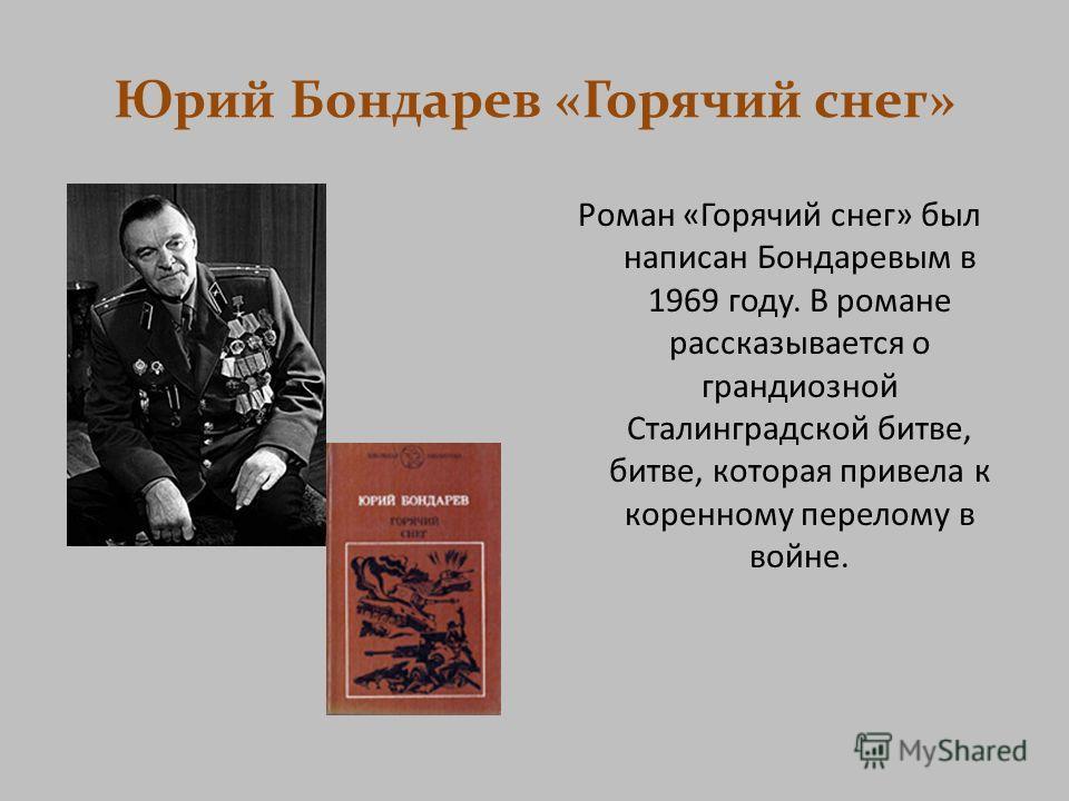 Юрий Бондарев «Горячий снег» Роман «Горячий снег» был написан Бондаревым в 1969 году. В романе рассказывается о грандиозной Сталинградской битве, битве, которая привела к коренному перелому в войне.