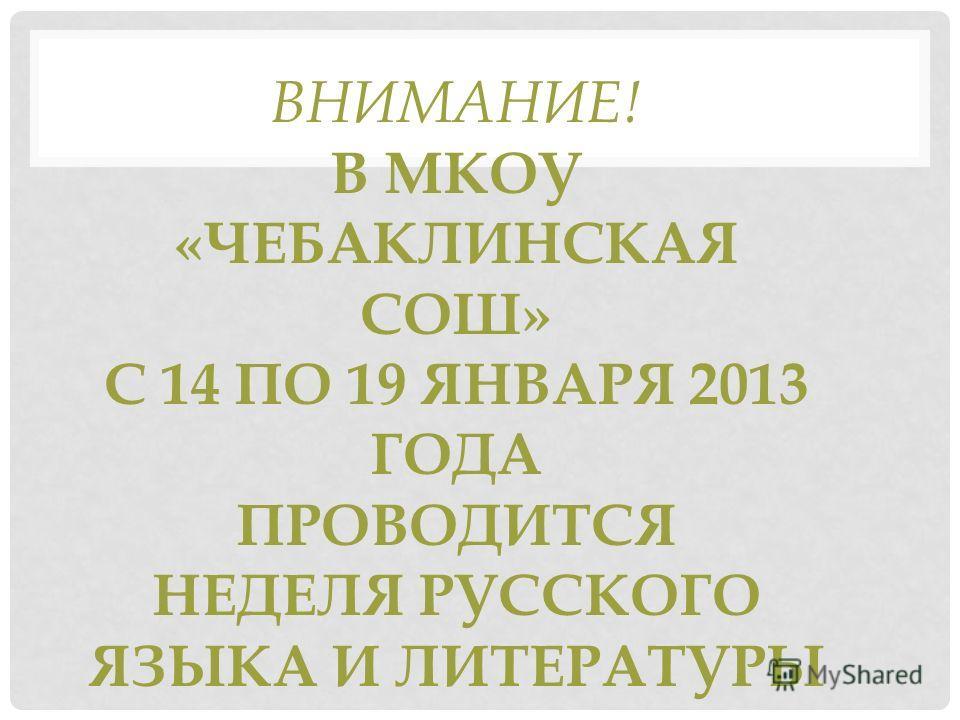 ВНИМАНИЕ! В МКОУ «ЧЕБАКЛИНСКАЯ СОШ» С 14 ПО 19 ЯНВАРЯ 2013 ГОДА ПРОВОДИТСЯ НЕДЕЛЯ РУССКОГО ЯЗЫКА И ЛИТЕРАТУРЫ