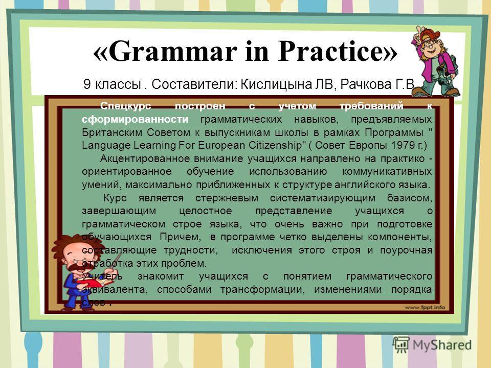 «Grammar in Practice» 9 классы. Составители: Кислицына ЛВ, Рачкова Г.В.. Спецкурс построен с учетом требований к сформированности грамматических навыков, предъявляемых Британским Советом к выпускникам школы в рамках Программы
