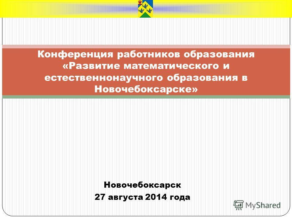 Новочебоксарск 27 августа 2014 года Конференция работников образования «Развитие математического и естественнонаучного образования в Новочебоксарске»