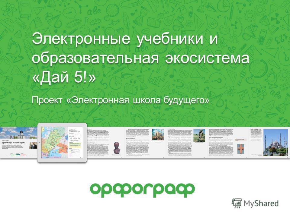 Электронные учебники и образовательная экосистема «Дай 5!» Проект «Электронная школа будущего»