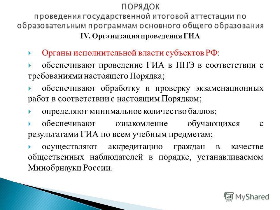 Органы исполнительной власти субъектов РФ: обеспечивают проведение ГИА в ППЭ в соответствии с требованиями настоящего Порядка; обеспечивают обработку и проверку экзаменационных работ в соответствии с настоящим Порядком; определяют минимальное количес