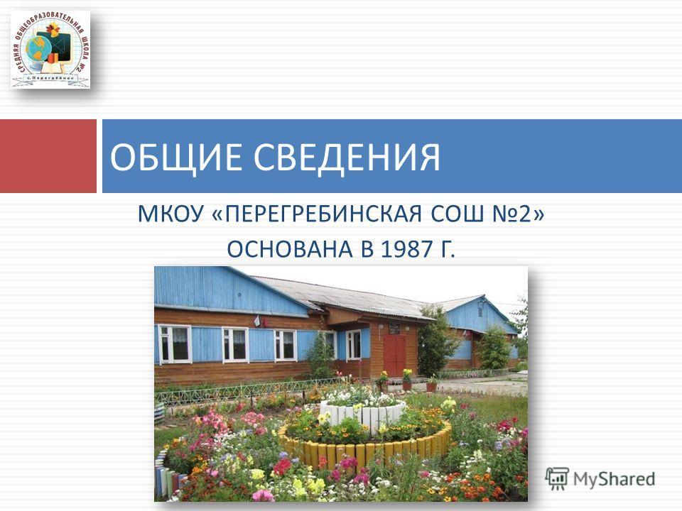 МКОУ « ПЕРЕГРЕБИНСКАЯ СОШ 2» ОСНОВАНА В 1987 Г. ОБЩИЕ СВЕДЕНИЯ