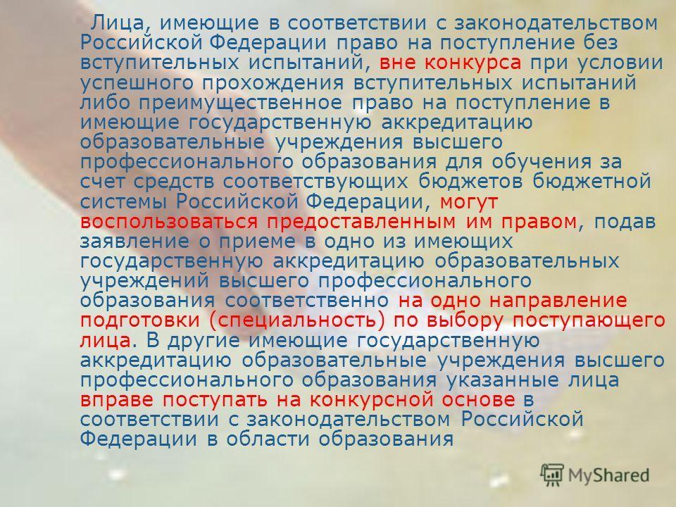 Лица, имеющие в соответствии с законодательством Российской Федерации право на поступление без вступительных испытаний, вне конкурса при условии успешного прохождения вступительных испытаний либо преимущественное право на поступление в имеющие госуда