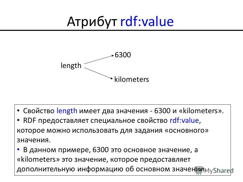 Атрибут rdf:value length 6300 kilometers Свойство length имеет два значения - 6300 и «kilometers». RDF предоставляет специальное свойство rdf:value, которое можно использовать для задания «основного» значения. В данном примере, 6300 это основное знач