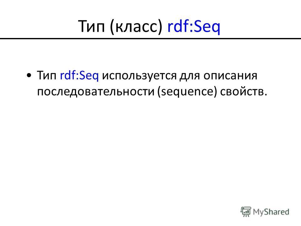 Тип (класс) rdf:Seq Тип rdf:Seq используется для описания последовательности (sequence) свойств.