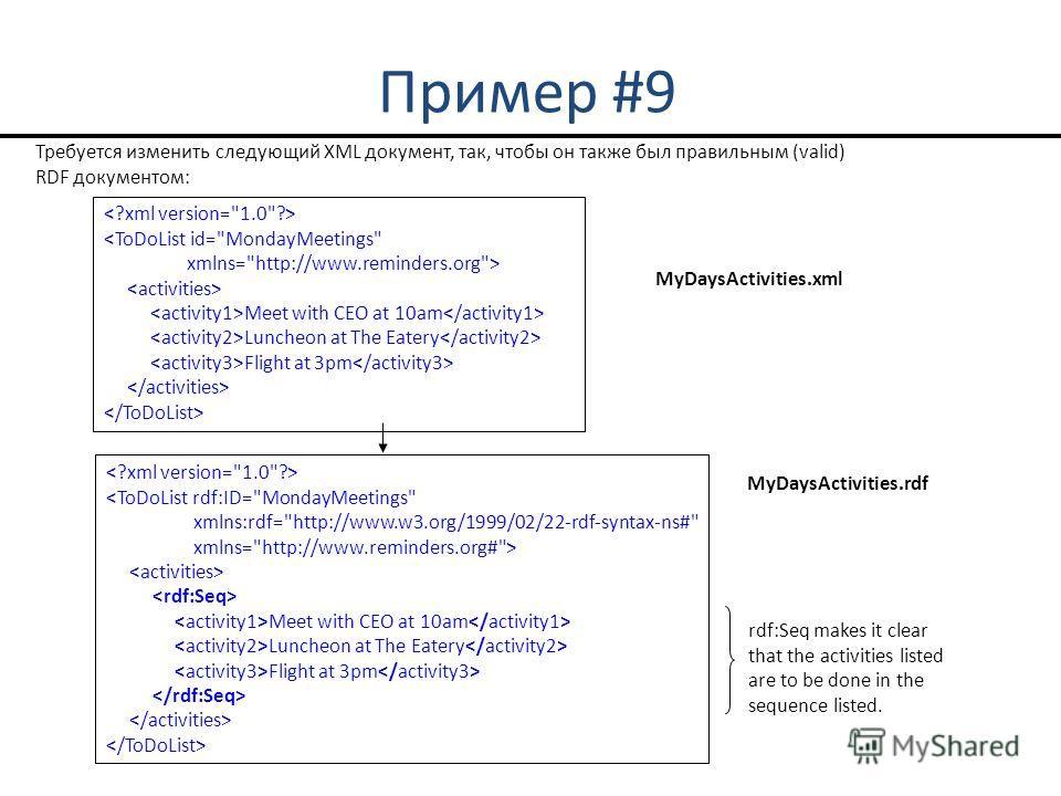 Пример #9  Meet with CEO at 10am Luncheon at The Eatery Flight at 3pm Требуется изменить следующий XML документ, так, чтобы он также был правильным (valid) RDF документом: MyDaysActivities.xml rdf:Seq makes it clear that the activities listed are to