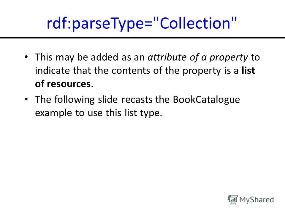 rdf:parseType=Collection This may be added as an attribute of a property to indicate that the contents of the property is a list of resources. The following slide recasts the BookCatalogue example to use this list type.