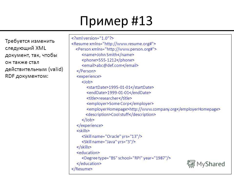 Пример #13 John Smith 555-1212 abc@def.com 1995-01-01 1999-01-01 researcher Some Corp http://www.company.org Cool stuff Требуется изменить следующий XML документ, так, чтобы он также стал действительным (valid) RDF документом: