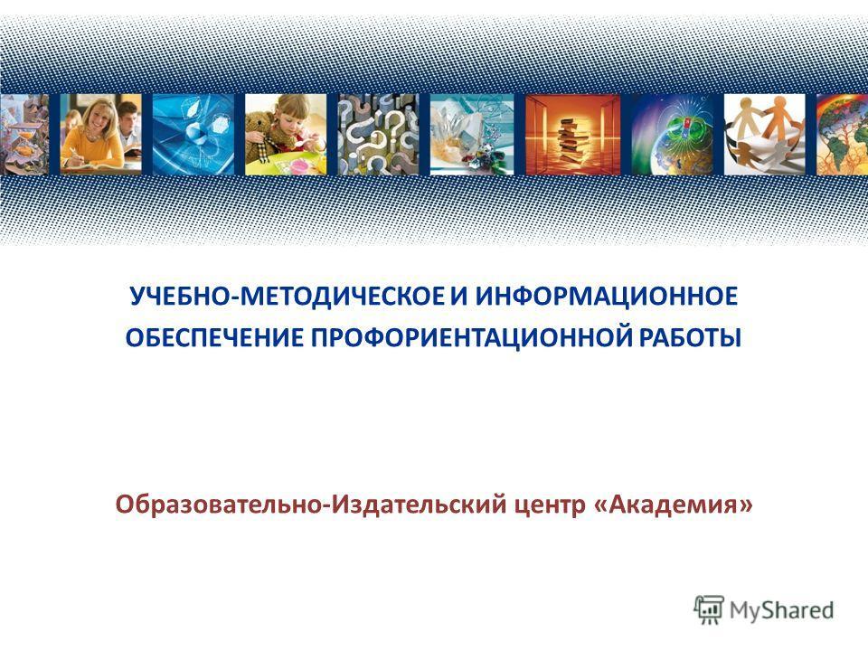 УЧЕБНО-МЕТОДИЧЕСКОЕ И ИНФОРМАЦИОННОЕ ОБЕСПЕЧЕНИЕ ПРОФОРИЕНТАЦИОННОЙ РАБОТЫ Образовательно-Издательский центр «Академия»