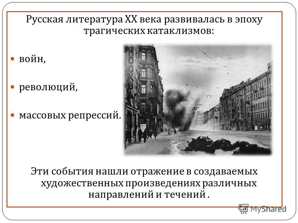 Русская литература XX века развивалась в эпоху трагических катаклизмов : войн, революций, массовых репрессий. Эти события нашли отражение в создаваемых художественных произведениях различных направлений и течений.