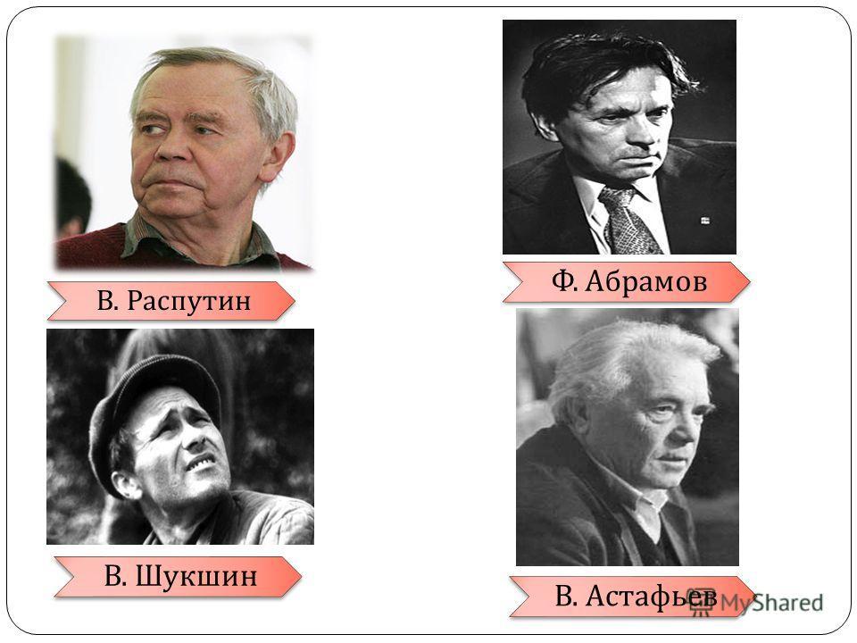 В. Распутин Ф. Абрамов В. Шукшин В. Астафьев