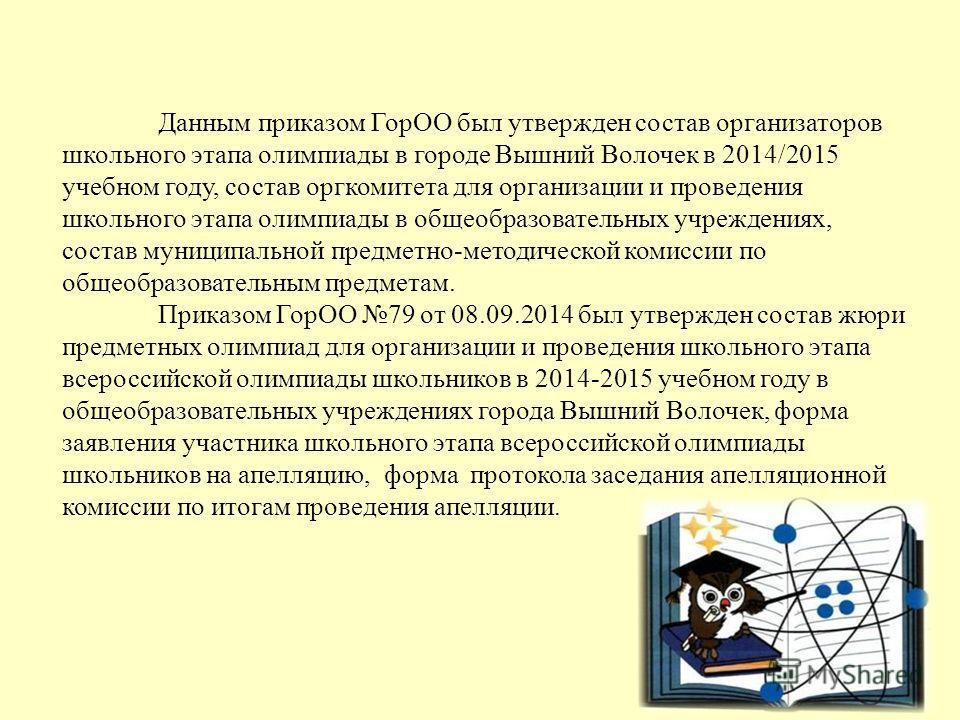 Данным приказом ГорОО был утвержден состав организаторов школьного этапа олимпиады в городе Вышний Волочек в 2014/2015 учебном году, состав оргкомитета для организации и проведения школьного этапа олимпиады в общеобразовательных учреждениях, состав м