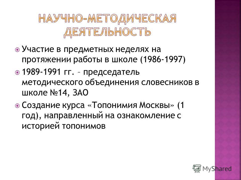 Участие в предметных неделях на протяжении работы в школе (1986-1997) 1989-1991 гг. – председатель методического объединения словесников в школе 14, ЗАО Создание курса «Топонимия Москвы» (1 год), направленный на ознакомление с историей топонимов