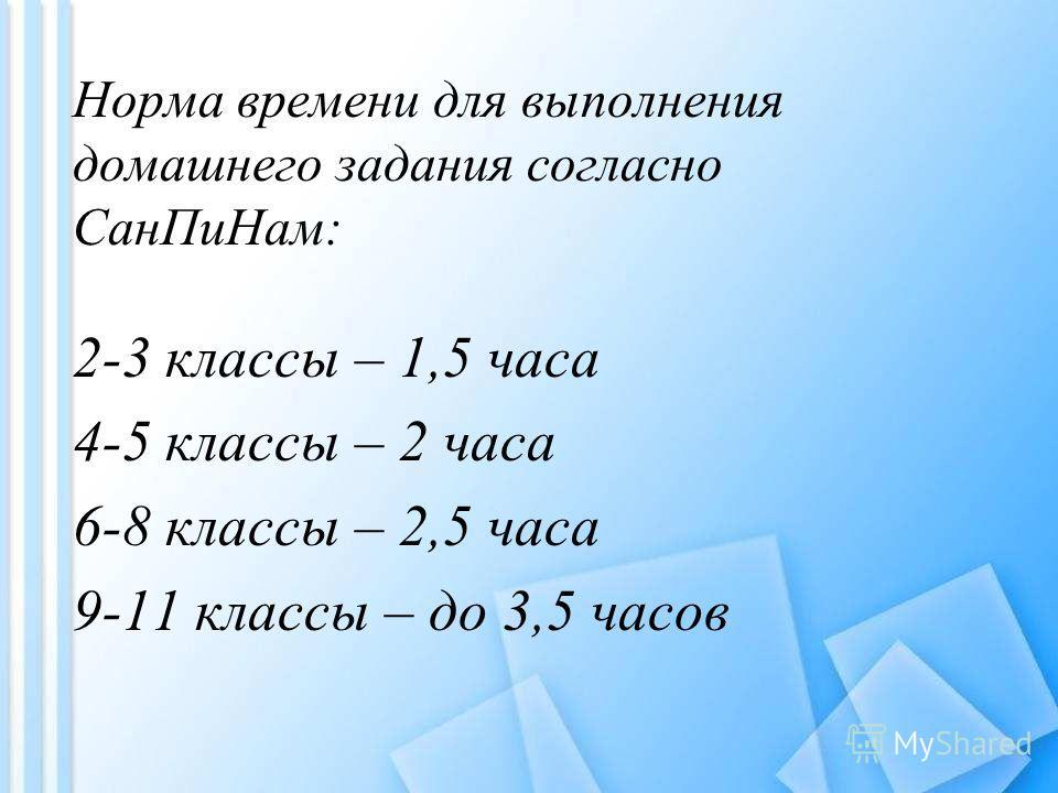Норма времени для выполнения домашнего задания согласно Сан ПиНам: 2-3 классы – 1,5 часа 4-5 классы – 2 часа 6-8 классы – 2,5 часа 9-11 классы – до 3,5 часов