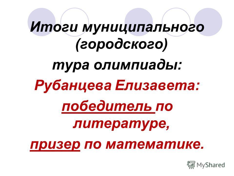 Итоги муниципального (городского) тура олимпиады: Рубанцева Елизавета: победитель по литературе, призер по математике.