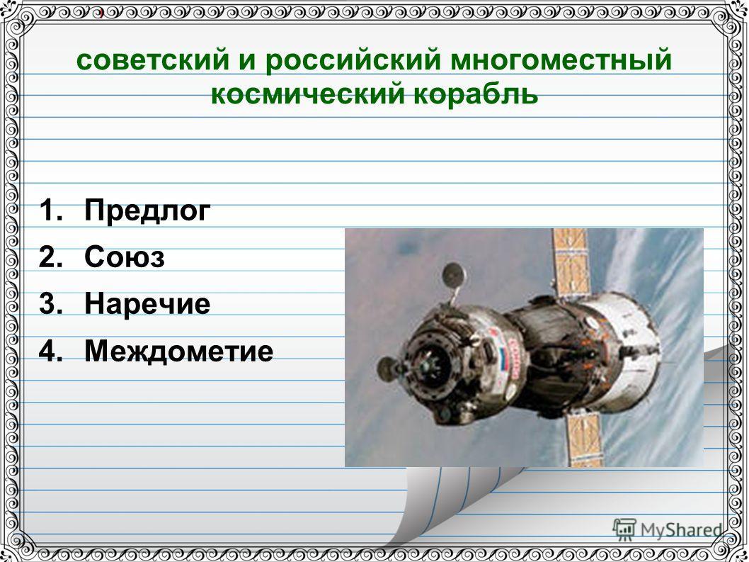 советский и российский многоместный космический корабль 1. Предлог 2. Союз 3. Наречие 4.Междометие