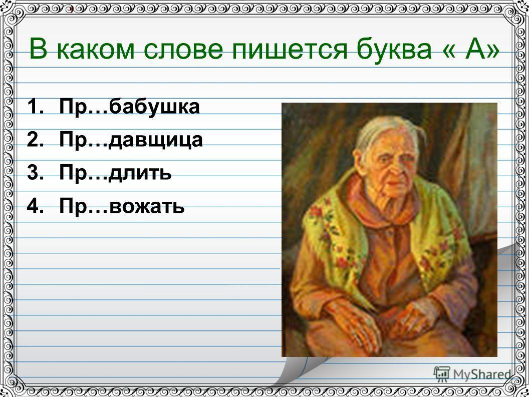 В каком слове пишется буква « А» 1.Пр…бабушка 2.Пр…давщица 3.Пр…длить 4.Пр…рожать