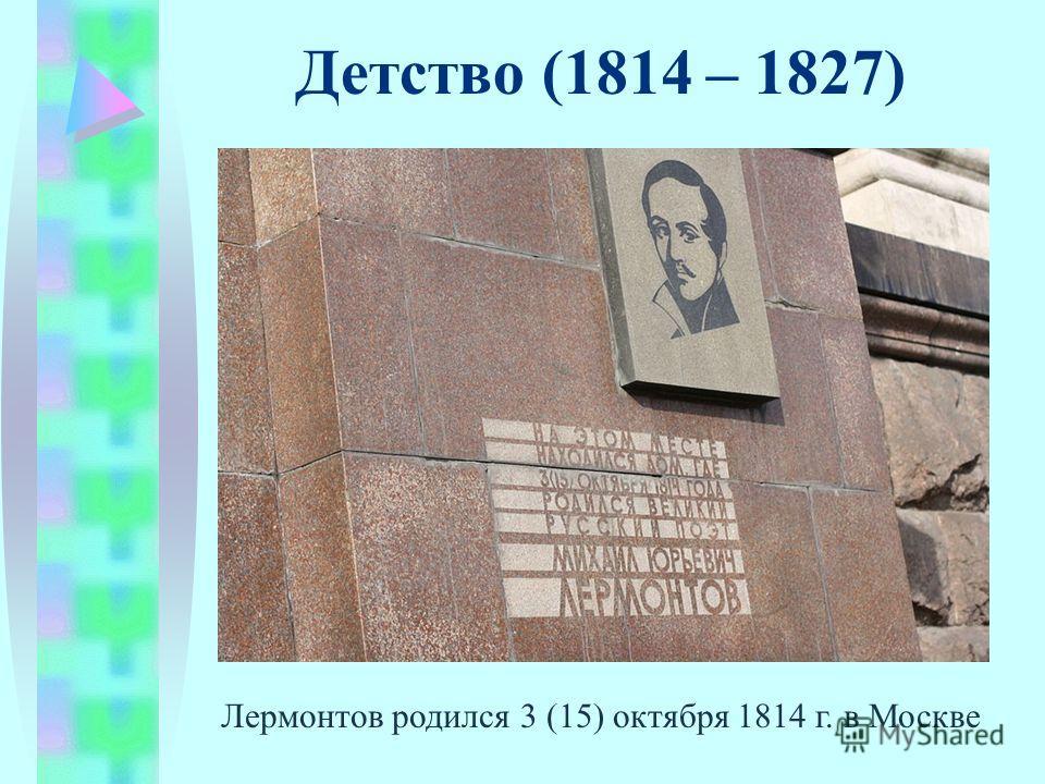 Лермонтов родился 3 (15) октября 1814 г. в Москве Детство (1814 – 1827)