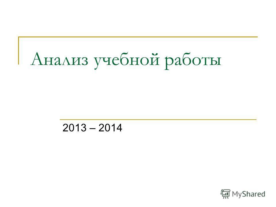 Анализ учебной работы 2013 – 2014