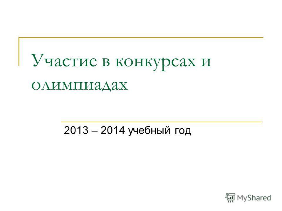 Участие в конкурсах и олимпиадах 2013 – 2014 учебныйй год