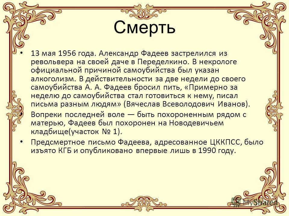 Смерть 13 мая 1956 года. Александр Фадеев застрелился из револьвера на своей даче в Переделкино. В некрологе официальной причиной самоубийства был указан алкоголизм. В действительности за две недели до своего самоубийства А. А. Фадеев бросил пить, «П