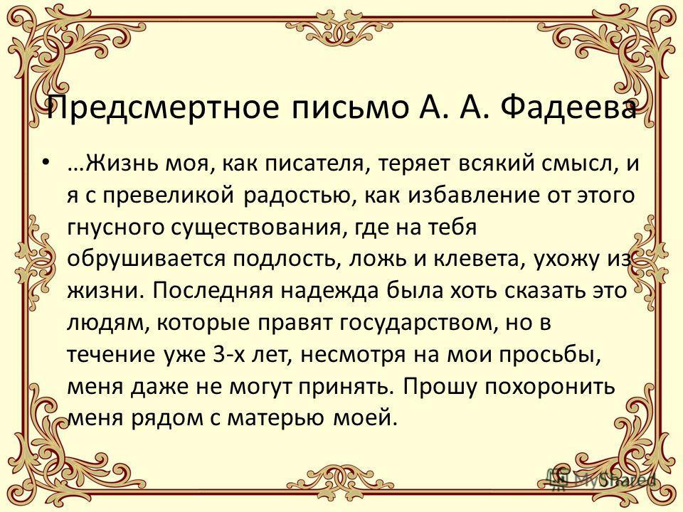 Предсмертное письмо А. А. Фадеева …Жизнь моя, как писателя, теряет всякий смысл, и я с превеликой радостью, как избавление от этого гнусного существования, где на тебя обрушивается подлость, ложь и клевета, ухожу из жизни. Последняя надежда была хоть