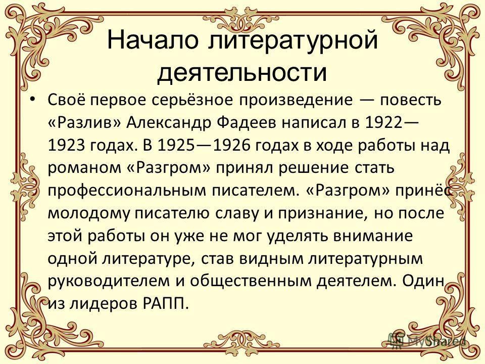 Начало литературной деятельности Своё первое серьёзное произведение повесть «Разлив» Александр Фадеев написал в 1922 1923 годах. В 19251926 годах в ходе работы над романом «Разгром» принял решение стать профессиональным писателем. «Разгром» принёс мо