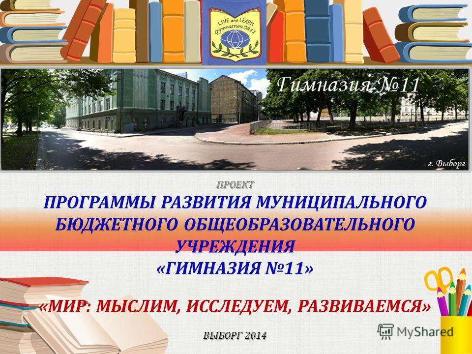 ПРОЕКТ ВЫБОРГ 2014 ПРОЕКТ ПРОГРАММЫ РАЗВИТИЯ МУНИЦИПАЛЬНОГО БЮДЖЕТНОГО ОБЩЕОБРАЗОВАТЕЛЬНОГО УЧРЕЖДЕНИЯ «ГИМНАЗИЯ 11» «МИР: МЫСЛИМ, ИССЛЕДУЕМ, РАЗВИВАЕМСЯ» ВЫБОРГ 2014