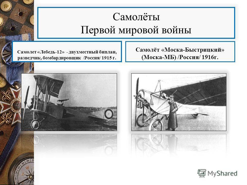 Самолёты Первой мировой войны Самолет «Лебедь-12» - двухместный биплан, разведчик, бомбардировщик /Россия/ 1915 г. Самолёт «Моска-Быстрицкий» (Моска-МБ) /Россия/ 1916 г.