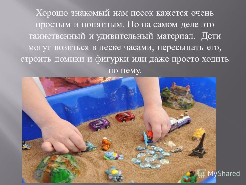 Хорошо знакомый нам песок кажется очень простым и понятным. Но на самом деле это таинственный и удивительный материал. Дети могут возиться в песке часами, пересыпать его, строить домики и фигурки или даже просто ходить по нему.