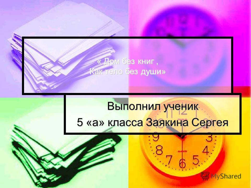 « Дом без книг, Как тело без души» Выполнил ученик 5 «а» класса Заякина Сергея