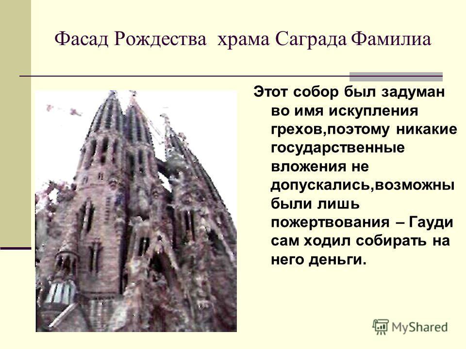 Фасад Рождества храма Саграда Фамилиа Этот собор был задуман во имя искупления грехов,поэтому никакие государственные вложения не допускались,возможны были лишь пожертвования – Гауди сам ходил собирать на него деньги.